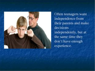 Often teenagers want independence from their parents and make decisions indep
