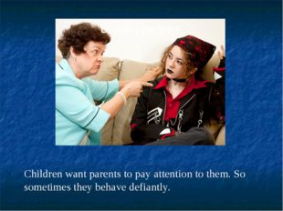 Children want parents to pay attention to them. So sometimes they behave defi
