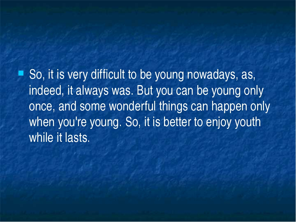 So, it is very difficult to be young nowadays, as, indeed, it always was. Bu...