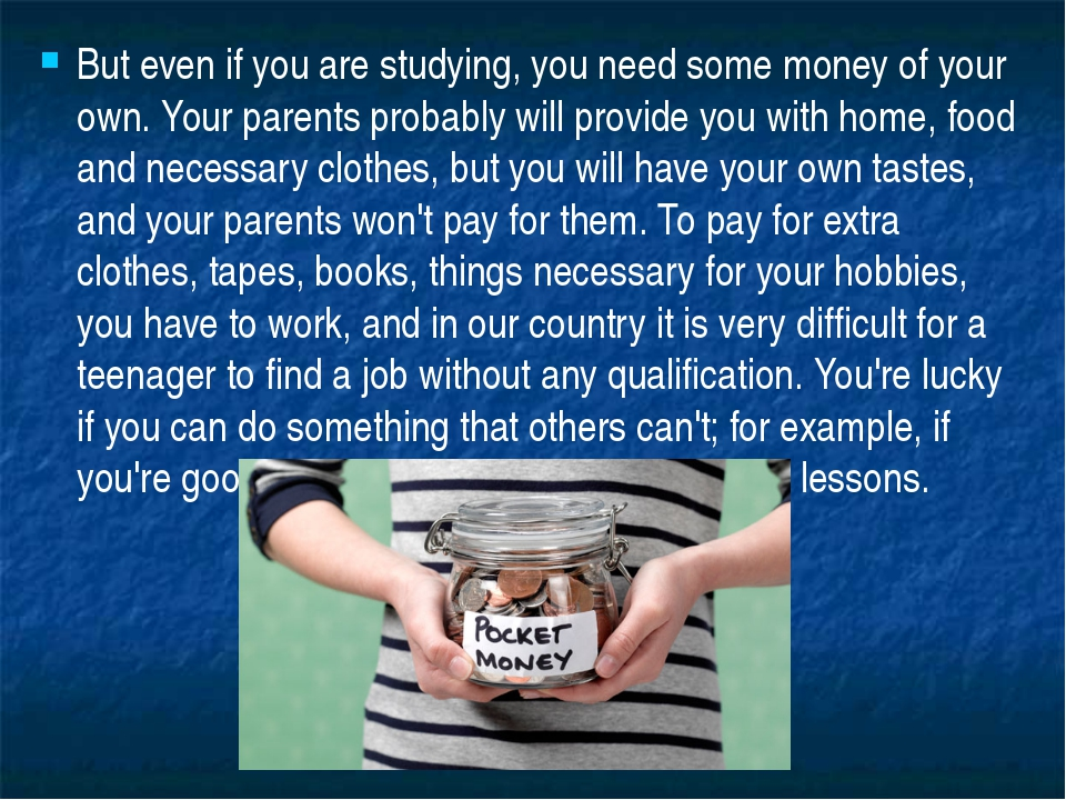 But even if you are studying, you need some money of your own. Your parents p...