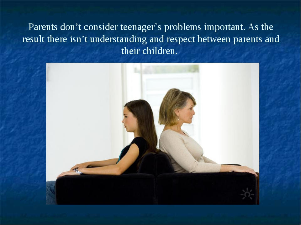 Parents don't consider teenager`s problems important. As the result there isn...