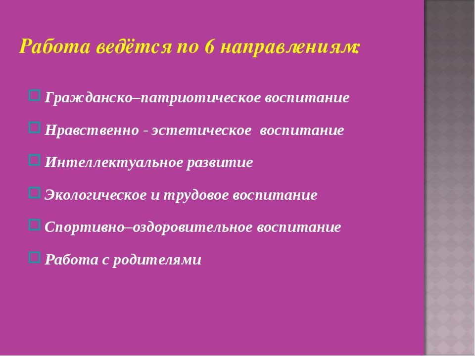 Работа ведётся по 6 направлениям: Гражданско–патриотическое воспитание Нравст...
