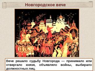 Новгородское вече Вече решало судьбу Новгорода — принимало или отвергало княз