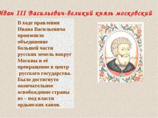 Иван III Васильевич-великий князь московский В ходе правления Ивана Васильеви