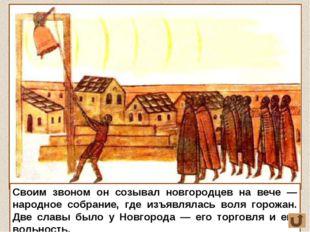 Своим звоном он созывал новгородцев на вече — народное собрание, где изъявлял