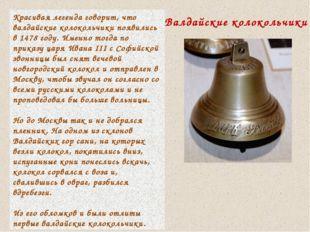 Красивая легенда говорит, что валдайские колокольчики появились в 1478 году.