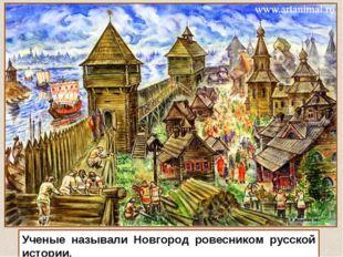 Ученые называли Новгород ровесником русской истории.