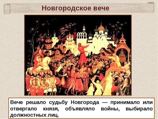 Новгородское вече Вече решало судьбу Новгорода — принимало или отвергало княз...