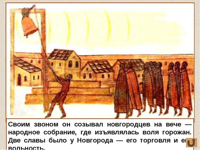 Своим звоном он созывал новгородцев на вече — народное собрание, где изъявлял...