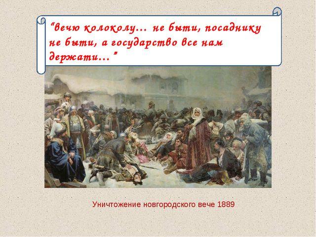 """Уничтожение новгородского вече 1889 """"вечю колоколу… не быти, посаднику не быт..."""