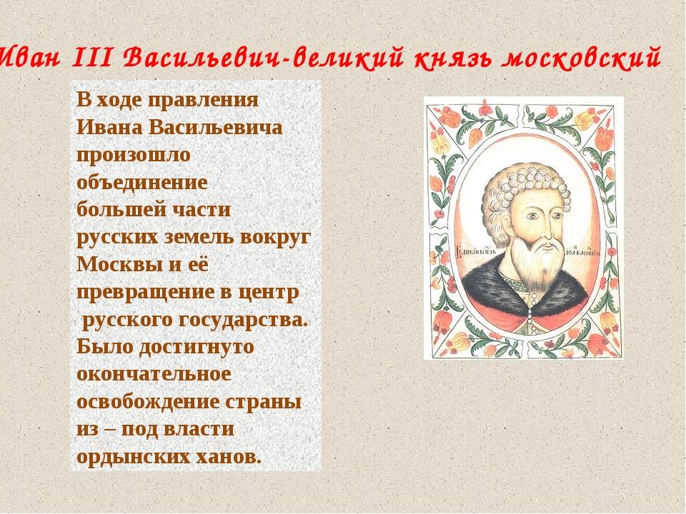 Иван III Васильевич-великий князь московский В ходе правления Ивана Васильеви...
