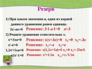 Резерв 1) При каком значении а, один из корней данного уравнения равен единиц
