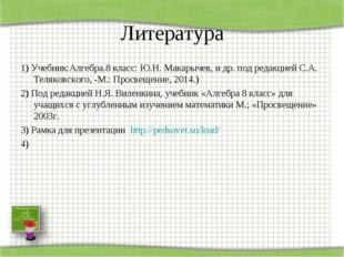 Литература 1) Учебник:Алгебра.8 класс: Ю.Н. Макарычев, и др. под редакцией С.