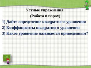 Устные упражнения. (Работа в парах) 1) Дайте определение квадратного уравнени