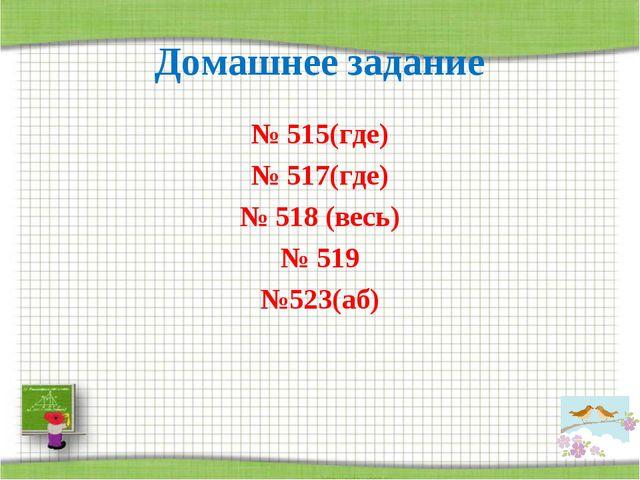 Домашнее задание № 515(где) № 517(где) № 518 (весь) № 519 №523(аб)