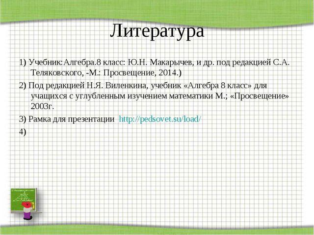 Литература 1) Учебник:Алгебра.8 класс: Ю.Н. Макарычев, и др. под редакцией С....