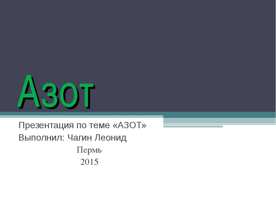Азот Презентация по теме «АЗОТ» Выполнил: Чагин Леонид Пермь 2015