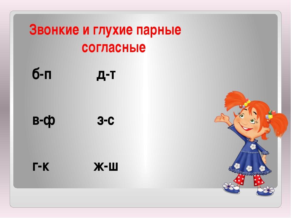 Звонкие и глухие парные согласные б-п д-т в-ф з-с г-к ж-ш