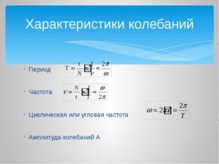 Период Частота Циклическая или угловая частота Амплитуда колебаний А Характер