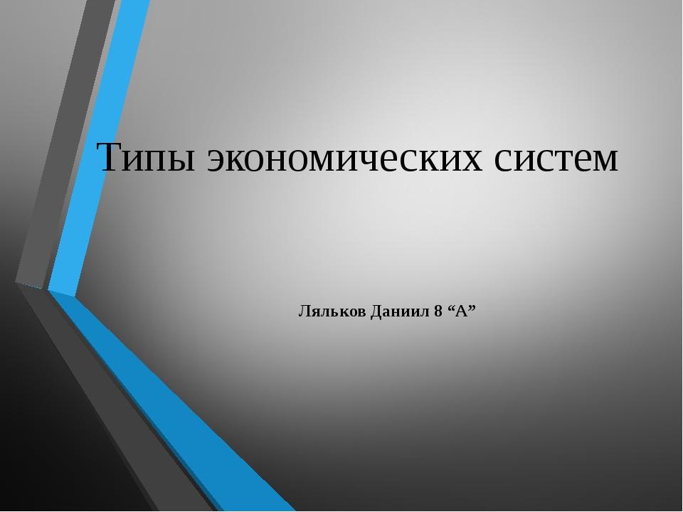 """Типы экономических систем Ляльков Даниил 8 """"A"""""""