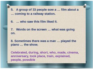 5.	 A group of 33 people sow a … film about a … coming to a railway station.