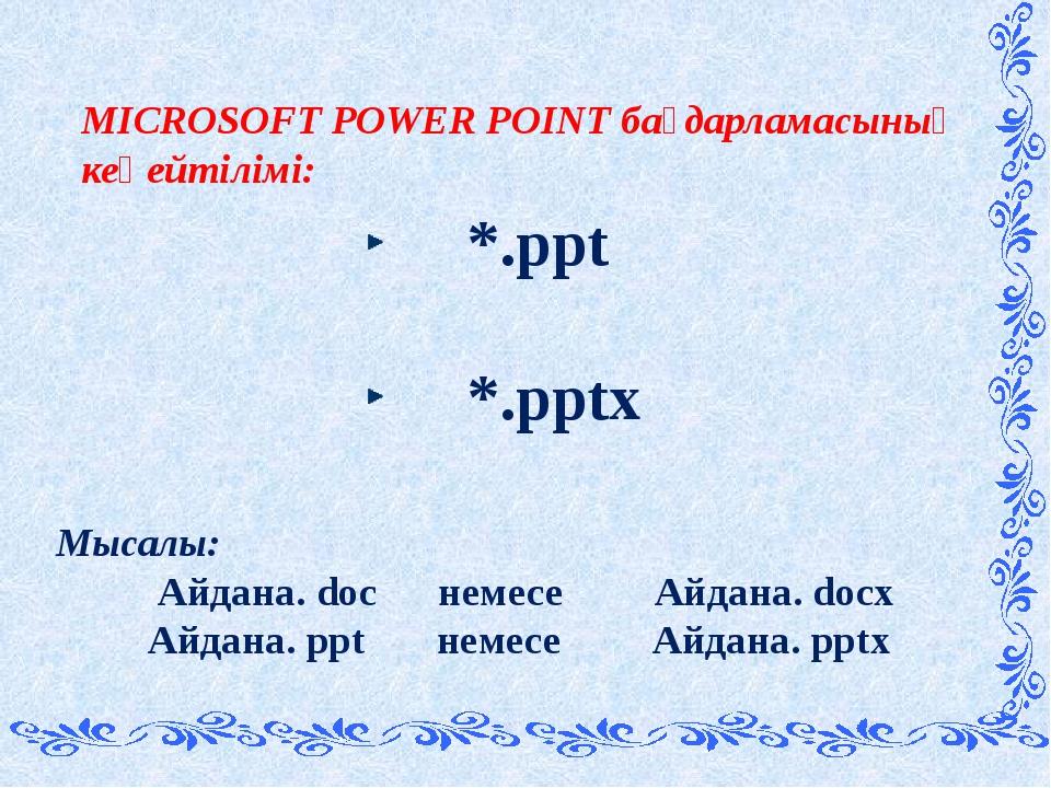 MICROSOFT POWER POINT бағдарламасының кеңейтілімі: *.ppt *.pptx Мысалы: Айдан...