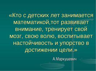 «Кто с детских лет занимается математикой,тот развивает внимание, тренирует с