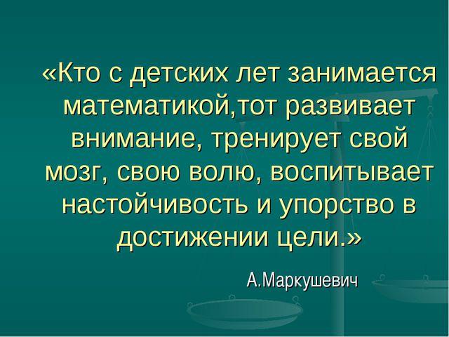 «Кто с детских лет занимается математикой,тот развивает внимание, тренирует с...