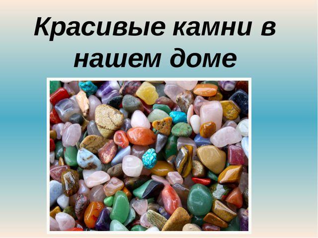 Красивые камни в нашем доме