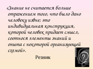 «Знание не считается больше отражением того, что было дано человеку извне; э