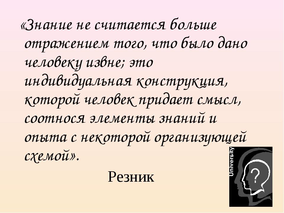 «Знание не считается больше отражением того, что было дано человеку извне; э...