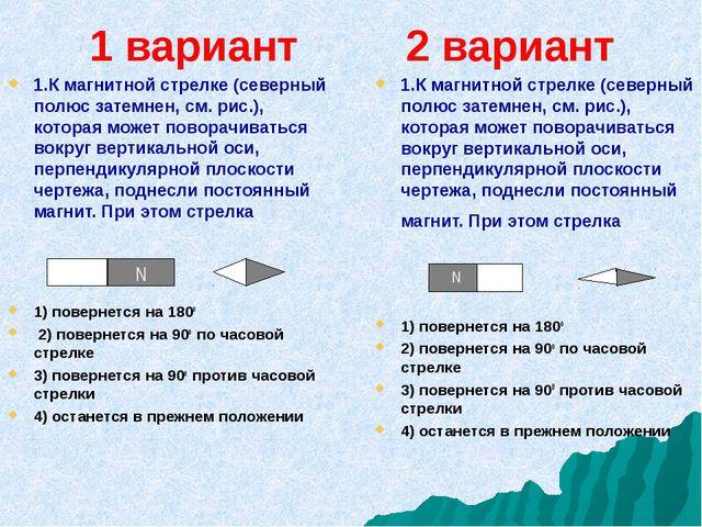 1 вариант 2 вариант 1.К магнитной стрелке (северный полюс затемнен, см. рис.)...