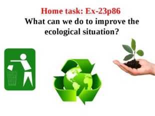 Home task: Ex-23p86 What can we do to improve the ecological situation?