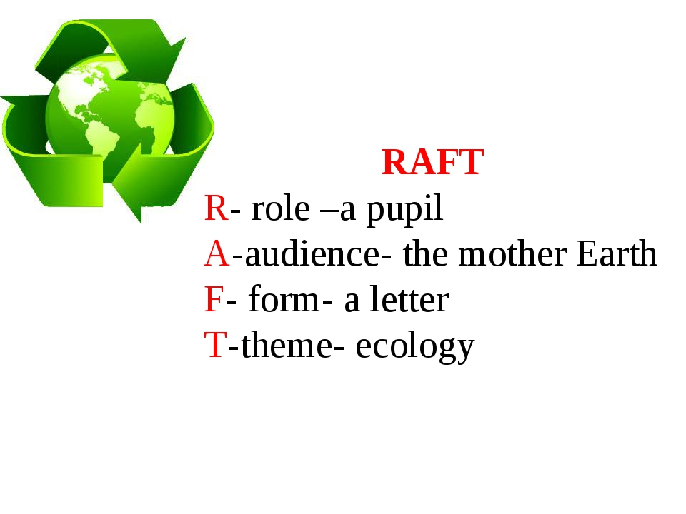 RAFT R- role –a pupil A-audience- the mother Earth F- form- a letter T-theme-...