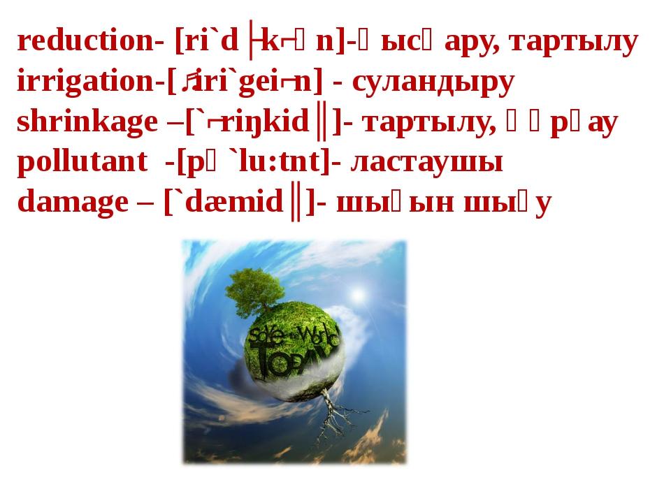 reduction- [ri`dʌkʃәn]-қысқару, тартылу irrigation-[ˏiri`geiʃn] - суландыру s...