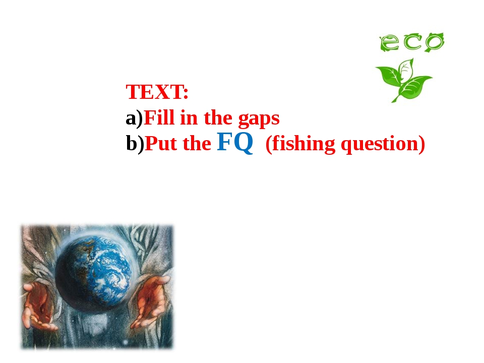TEXT: Fill in the gaps Put the (fishing question) FQ