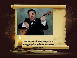 Каршига Ахмедияров – ведущий кюйши нашего времени. Каршига Ахмедияров Каршиг