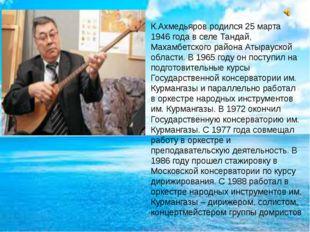 К.Ахмедьяров родился 25 марта 1946 года в селе Тандай, Махамбетского района
