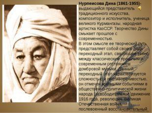 Нурпеисова Дина (1861-1955)- выдающийся представитель традиционного искусств