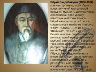 Ибрай Сандибайулы (1860-1930)- композитор, певец, акын. Один из представител