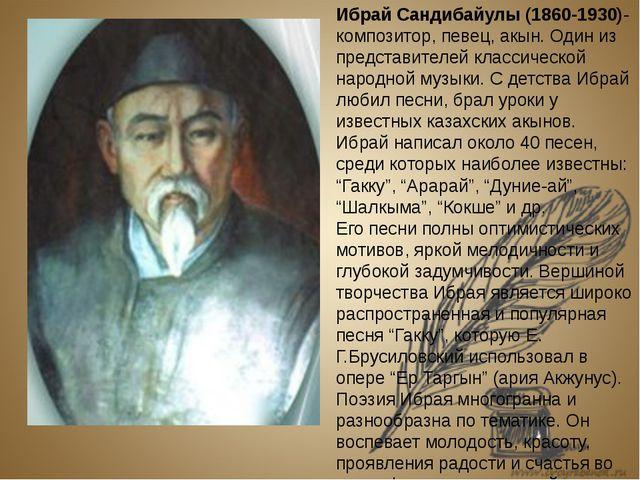 Ибрай Сандибайулы (1860-1930)- композитор, певец, акын. Один из представител...