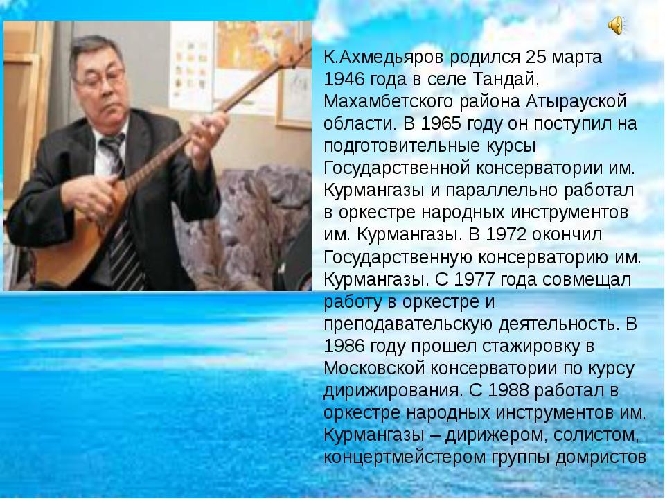 К.Ахмедьяров родился 25 марта 1946 года в селе Тандай, Махамбетского района...