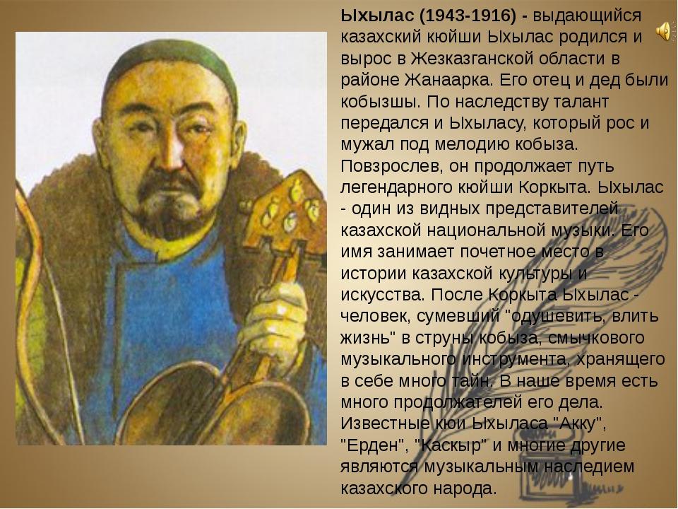 Ыхылас (1943-1916). Выдающийся казахский кюйши Ыхылас родился и вырос в Жезк...