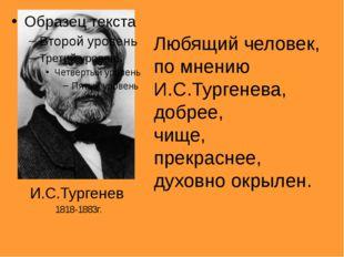 Любящий человек, по мнению И.С.Тургенева, добрее, чище, прекраснее, духовно