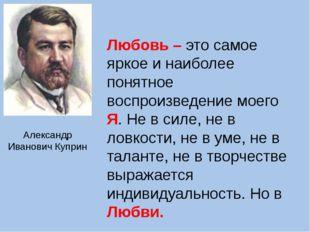 Александр Иванович Куприн Любовь – это самое яркое и наиболее понятное воспро
