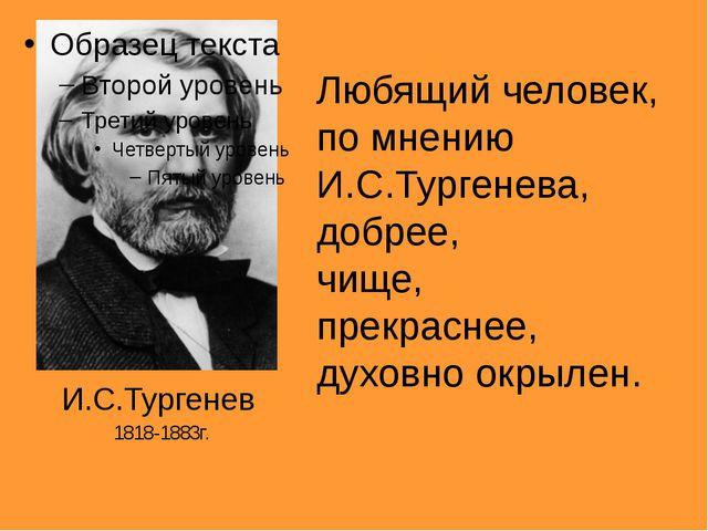 Любящий человек, по мнению И.С.Тургенева, добрее, чище, прекраснее, духовно...