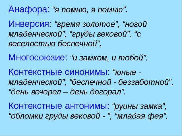 """Анафора: """"я помню, я помню"""". Инверсия: """"время золотое"""", """"ногой младенческой"""",..."""