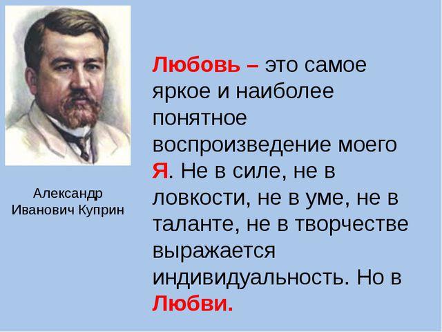 Александр Иванович Куприн Любовь – это самое яркое и наиболее понятное воспро...