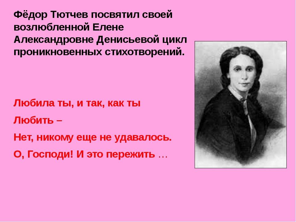 Фёдор Тютчев посвятил своей возлюбленной Елене Александровне Денисьевой цикл...