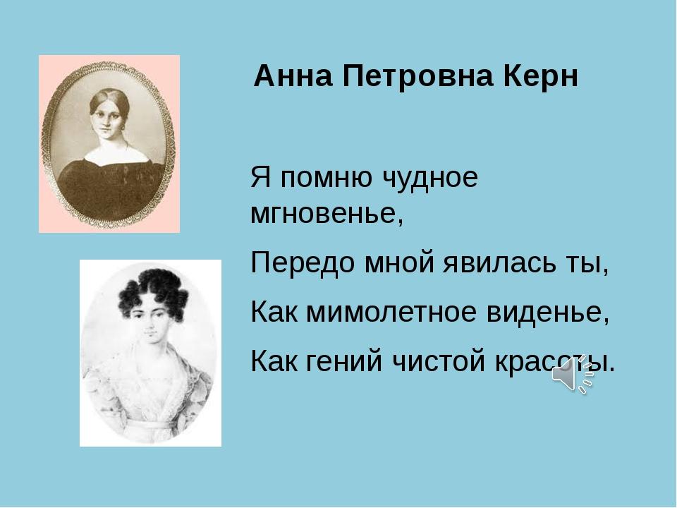 Анна Петровна Керн Я помню чудное мгновенье, Передо мной явилась ты, Как мимо...